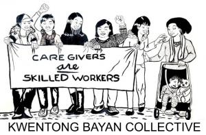 Black and white illustration of care workers marching, drawn by Kwentong Bayan Collective. A banner is held up by five figures who are women, queer and trans workers, which says, Caregivers are skilled workers. All of the figures are smiling. Two of the figures have their fists raised in a gesture of unity and solidarity. The figure on the right end of the sign is reaching out to touch the shoulder of another woman who just joined the group to march with a baby pushcart. In the cart sits a stuffed animal beside a young child that looks asleep. Along the bottom of the image is the text, Kwentong Bayan Collective