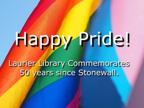 "Pride flag with words: ""Happy Pride! Laurier Library Commemorates 50 years since Stonewall"""