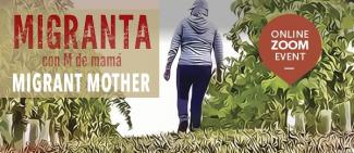 A figure, back to the viewer, wearing hooded shirt, presumably a mother from the film, walks into the distance in a farm field, farm plants on both sides.  Text Migranta con M de mamá: Migrant Mother. An online Zoom event
